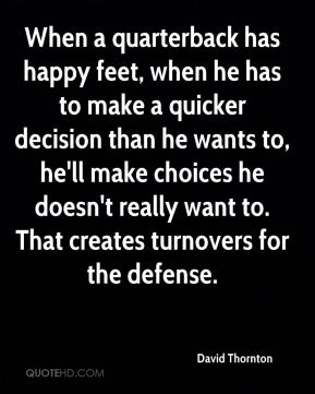 When a quarterback has happy feet, when he has to make a quicker decision than he wants to, he'll make choices he doesn't really want to. That creates turnovers for the defense.