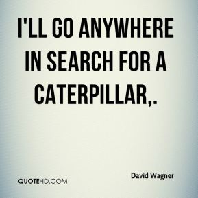 David Wagner - I'll go anywhere in search for a caterpillar.