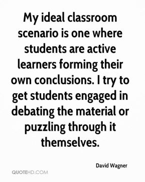 David Wagner - My ideal classroom scenario is one where students are active learners forming their own conclusions. I try to get students engaged in debating the material or puzzling through it themselves.