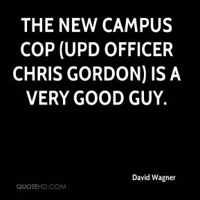 David Wagner - The new campus cop (UPD Officer Chris Gordon) is a very good guy.