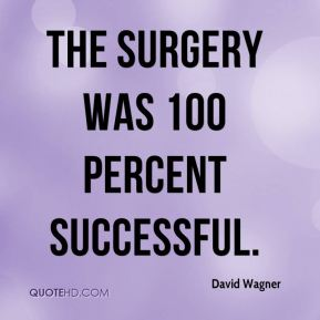 David Wagner - The surgery was 100 percent successful.