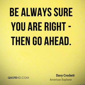 Be always sure you are right - then go ahead.