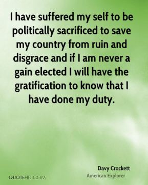 I have suffered my self to be politically sacrificed to save my country from ruin and disgrace and if I am never a gain elected I will have the gratification to know that I have done my duty.