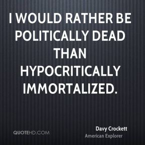 Davy Crockett - I would rather be politically dead than hypocritically immortalized.
