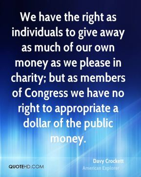 We have the right as individuals to give away as much of our own money as we please in charity; but as members of Congress we have no right to appropriate a dollar of the public money.