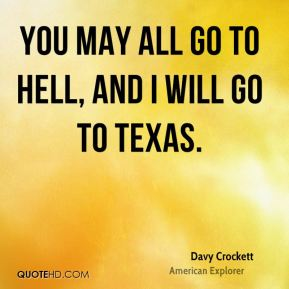 You may all go to Hell, and I will go to Texas.