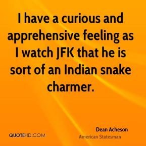 Dean Acheson - I have a curious and apprehensive feeling as I watch JFK that he is sort of an Indian snake charmer.