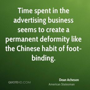 Dean Acheson - Time spent in the advertising business seems to create a permanent deformity like the Chinese habit of foot-binding.