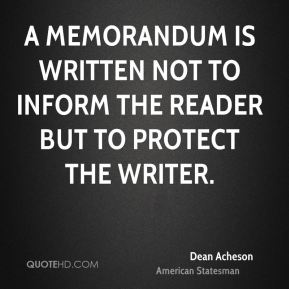 Dean Acheson - A memorandum is written not to inform the reader but to protect the writer.