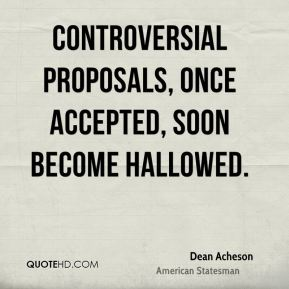 Dean Acheson - Controversial proposals, once accepted, soon become hallowed.