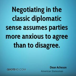 Dean Acheson - Negotiating in the classic diplomatic sense assumes parties more anxious to agree than to disagree.