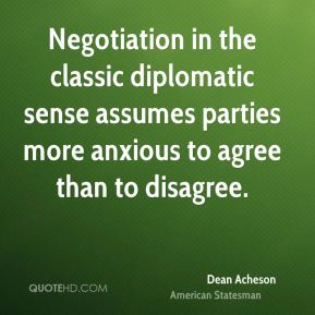 Dean Acheson - Negotiation in the classic diplomatic sense assumes parties more anxious to agree than to disagree.