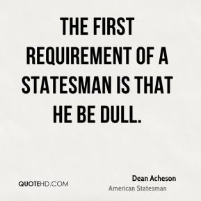 Dean Acheson - The first requirement of a statesman is that he be dull.