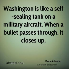 Dean Acheson - Washington is like a self-sealing tank on a military aircraft. When a bullet passes through, it closes up.