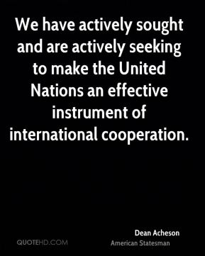 Dean Acheson - We have actively sought and are actively seeking to make the United Nations an effective instrument of international cooperation.