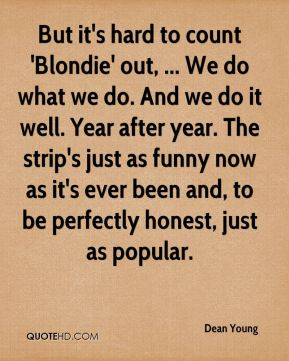 But it's hard to count 'Blondie' out, ... We do what we do. And we do it well. Year after year. The strip's just as funny now as it's ever been and, to be perfectly honest, just as popular.