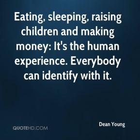 Dean Young - Eating, sleeping, raising children and making money: It's the human experience. Everybody can identify with it.