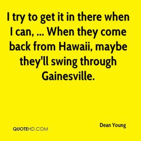 Dean Young - I try to get it in there when I can, ... When they come back from Hawaii, maybe they'll swing through Gainesville.