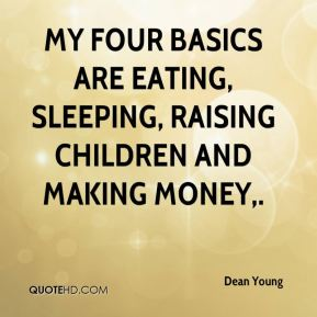 My four basics are eating, sleeping, raising children and making money.