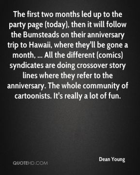 The first two months led up to the party page (today), then it will follow the Bumsteads on their anniversary trip to Hawaii, where they'll be gone a month, ... All the different (comics) syndicates are doing crossover story lines where they refer to the anniversary. The whole community of cartoonists. It's really a lot of fun.
