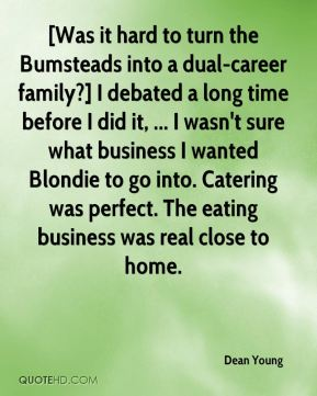 [Was it hard to turn the Bumsteads into a dual-career family?] I debated a long time before I did it, ... I wasn't sure what business I wanted Blondie to go into. Catering was perfect. The eating business was real close to home.