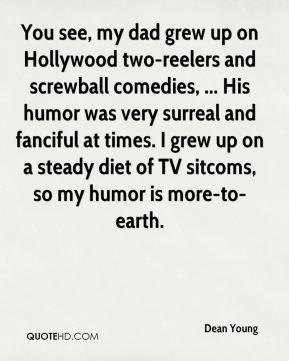 You see, my dad grew up on Hollywood two-reelers and screwball comedies, ... His humor was very surreal and fanciful at times. I grew up on a steady diet of TV sitcoms, so my humor is more-to-earth.