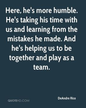 DeAndre Rice - Here, he's more humble. He's taking his time with us and learning from the mistakes he made. And he's helping us to be together and play as a team.