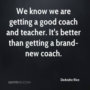 DeAndre Rice - We know we are getting a good coach and teacher. It's better than getting a brand-new coach.