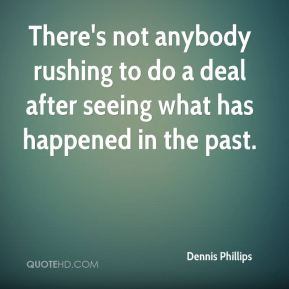 Dennis Phillips - There's not anybody rushing to do a deal after seeing what has happened in the past.