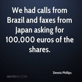 Dennis Phillips - We had calls from Brazil and faxes from Japan asking for 100,000 euros of the shares.