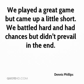Dennis Phillips - We played a great game but came up a little short. We battled hard and had chances but didn't prevail in the end.