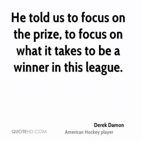 Derek Damon - He told us to focus on the prize, to focus on what it takes to be a winner in this league.