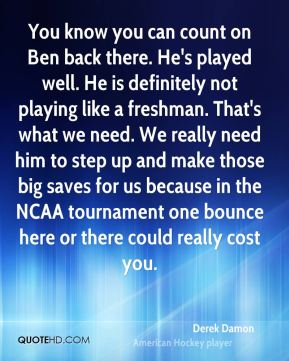 Derek Damon - You know you can count on Ben back there. He's played well. He is definitely not playing like a freshman. That's what we need. We really need him to step up and make those big saves for us because in the NCAA tournament one bounce here or there could really cost you.