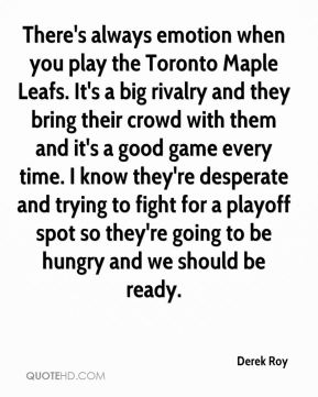 Derek Roy - There's always emotion when you play the Toronto Maple Leafs. It's a big rivalry and they bring their crowd with them and it's a good game every time. I know they're desperate and trying to fight for a playoff spot so they're going to be hungry and we should be ready.