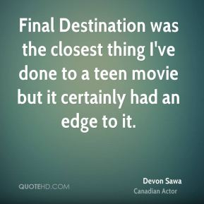 Final Destination was the closest thing I've done to a teen movie but it certainly had an edge to it.