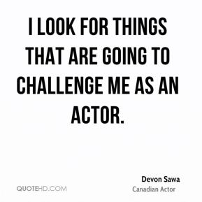 I look for things that are going to challenge me as an actor.