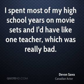 I spent most of my high school years on movie sets and I'd have like one teacher, which was really bad.