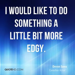 Devon Sawa - I would like to do something a little bit more edgy.