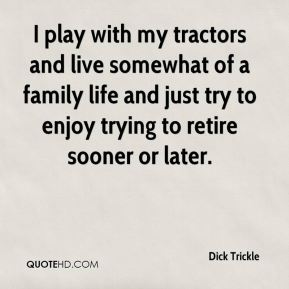 Dick Trickle - I play with my tractors and live somewhat of a family life and just try to enjoy trying to retire sooner or later.