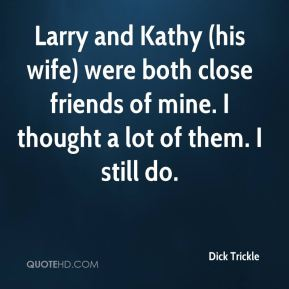 Dick Trickle - Larry and Kathy (his wife) were both close friends of mine. I thought a lot of them. I still do.