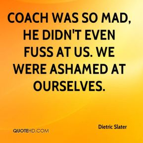 Dietric Slater - Coach was so mad, he didn't even fuss at us. We were ashamed at ourselves.