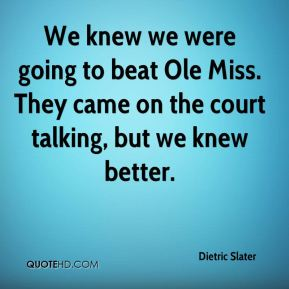 Dietric Slater - We knew we were going to beat Ole Miss. They came on the court talking, but we knew better.