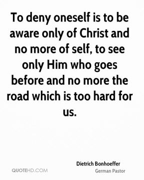 To deny oneself is to be aware only of Christ and no more of self, to see only Him who goes before and no more the road which is too hard for us.