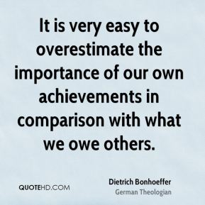 Dietrich Bonhoeffer - It is very easy to overestimate the importance of our own achievements in comparison with what we owe others.