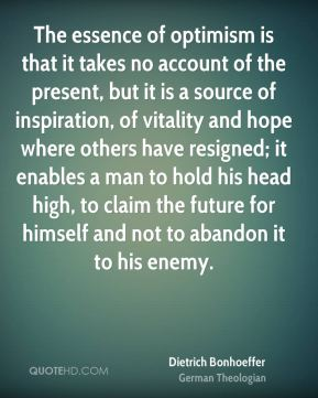 Dietrich Bonhoeffer - The essence of optimism is that it takes no account of the present, but it is a source of inspiration, of vitality and hope where others have resigned; it enables a man to hold his head high, to claim the future for himself and not to abandon it to his enemy.