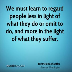 We must learn to regard people less in light of what they do or omit to do, and more in the light of what they suffer.