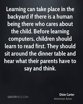 Dixie Carter - Learning can take place in the backyard if there is a human being there who cares about the child. Before learning computers, children should learn to read first. They should sit around the dinner table and hear what their parents have to say and think.
