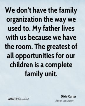 Dixie Carter - We don't have the family organization the way we used to. My father lives with us because we have the room. The greatest of all opportunities for our children is a complete family unit.