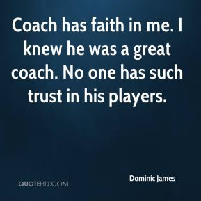 Dominic James - Coach has faith in me. I knew he was a great coach. No one has such trust in his players.