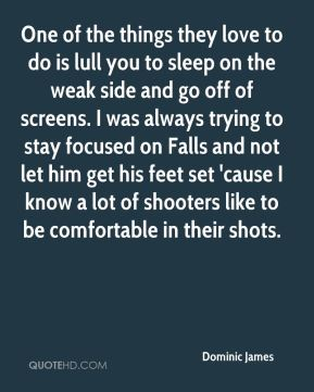 Dominic James - One of the things they love to do is lull you to sleep on the weak side and go off of screens. I was always trying to stay focused on Falls and not let him get his feet set 'cause I know a lot of shooters like to be comfortable in their shots.